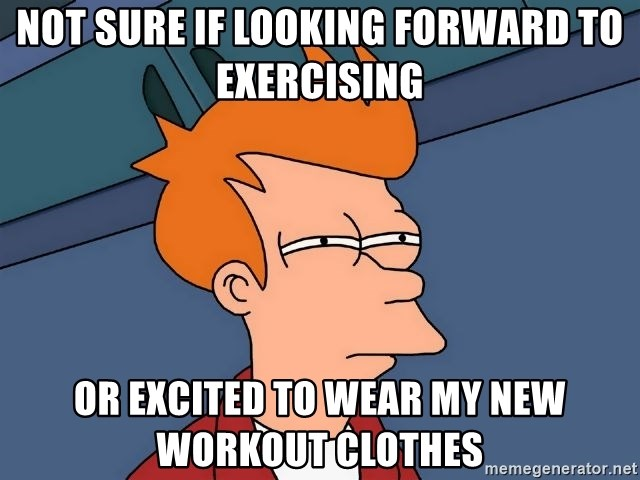 Futurama Fry - Not sure if looking forward to exercising or excited to wear my new workout clothes