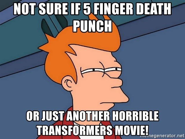 Futurama Fry - NOT SURE IF 5 FINGER DEATH PUNCH or just another horrible transformers movie!