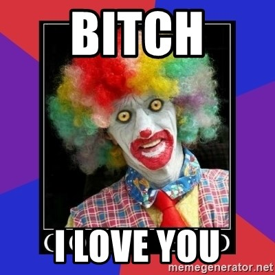 go to bed clown  - BITch i love you