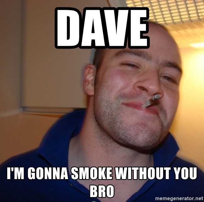 Good Guy Greg - dave i'm gonna smoke without you bro