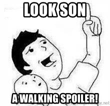 Look son, A person got mad - LOOK SON A WALKING SPOILER!