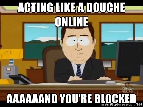 south park aand it's gone - ACTING LIKE A DOUCHE ONLINE AAAAAAND YOU'RE BLOCKED