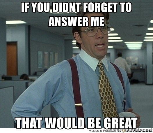 That would be great - If you didnt forget to answer me That would be great