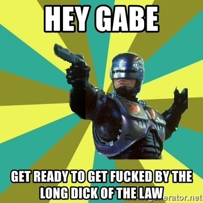 Robocop - Hey Gabe Get ready to get fucked by the long dick of the law