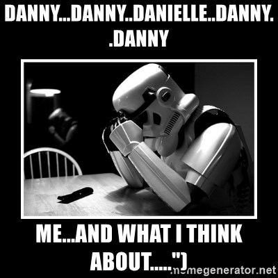 """Sad Trooper - Danny...Danny..Danielle..Danny..Danny Me...and what I think about....."""")"""