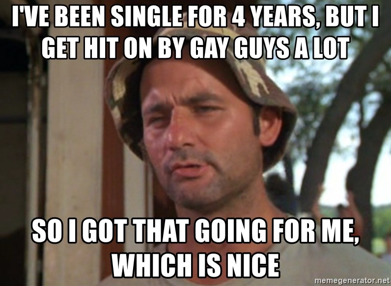 So I got that going on for me, which is nice - I've been single for 4 years, but I get hit on by gay guys a lot So I got that going for me, which is nice