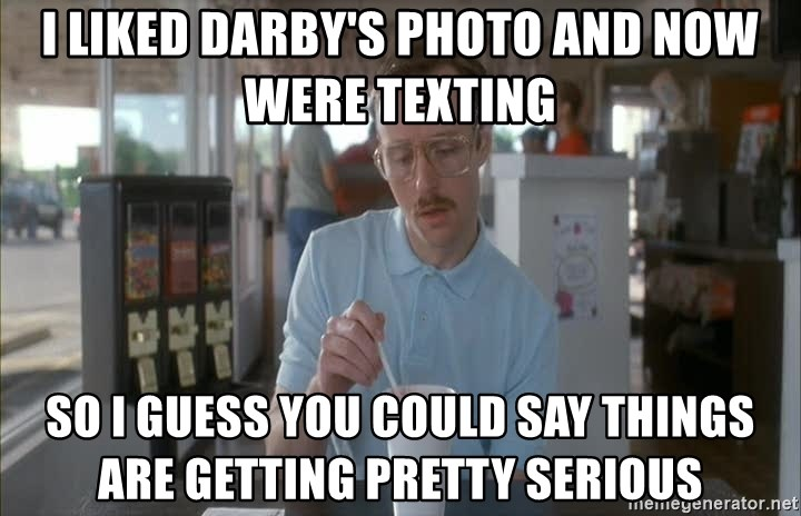Things are getting pretty Serious (Napoleon Dynamite) - I liked Darby's photo and now were texting So I guess you could say things are getting pretty serious