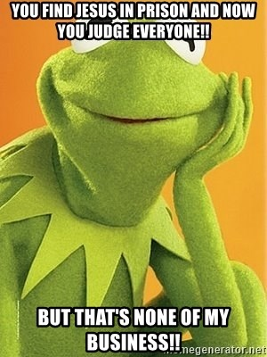 Kermit the frog - You find Jesus in prison and now you judge everyone!! But that's none of my business!!