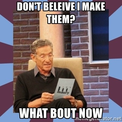 maury povich lol - Don't beleive I make them? What bout now