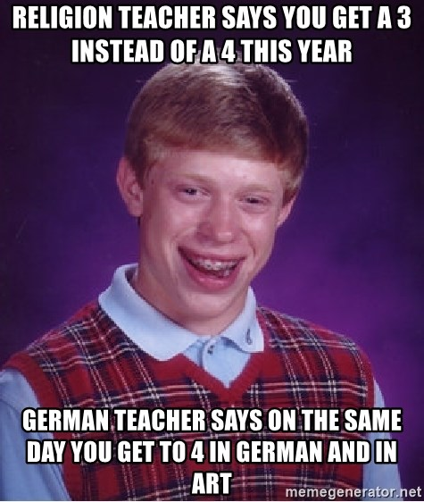 Bad Luck Brian - religion teacher says you get a 3 instead of a 4 this year german teacher says on the same day you get to 4 in german and in art