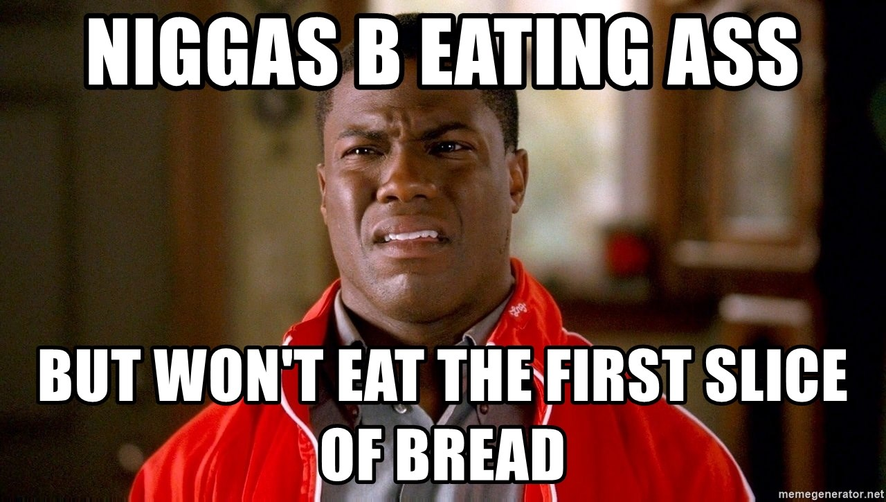 niggas b eating ass but won't eat the first slice of bread - kevin