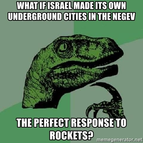 Philosoraptor - What if Israel made its own underground cities in the Negev The perfect response to rockets?
