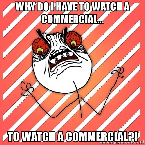 iHate - why do i have to watch a commercial... to watch a commercial?!