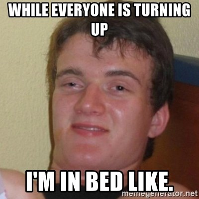Really Stoned Guy - while everyone is turning up I'm in bed like.