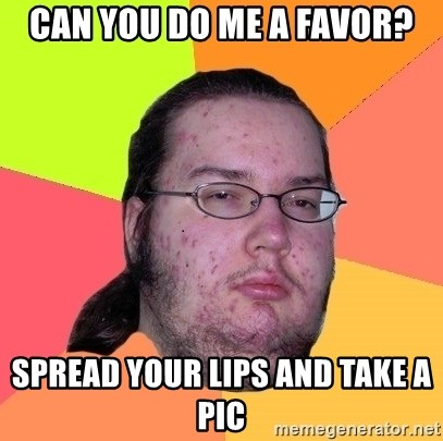Butthurt Dweller - Can you do me a favor? spread your lips and take a pic