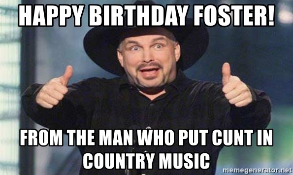 Happy Birthday Foster From The Man Who Put Cunt In Country Music