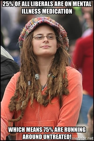 hippychick - 25% of all Liberals are on mental illness medication Which means 75% are running around untreated!
