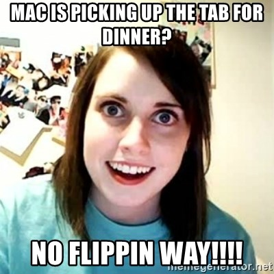 Overly Attached Girlfriend 2 - mac is picking up the tab for dinner? no flippin way!!!!