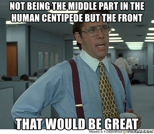That would be great - Not being the middle part in the human centipede but the front that would be great