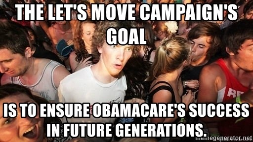 Sudden Realization Ralph - The Let's Move campaign's goal is to ensure Obamacare's success in future generations.
