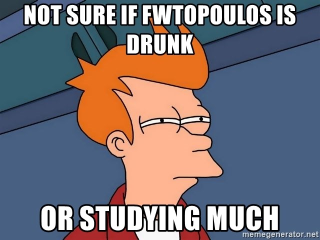 Futurama Fry - NOT SURE IF FWTOPOULOS IS DRUNK OR STUDYING MUCH