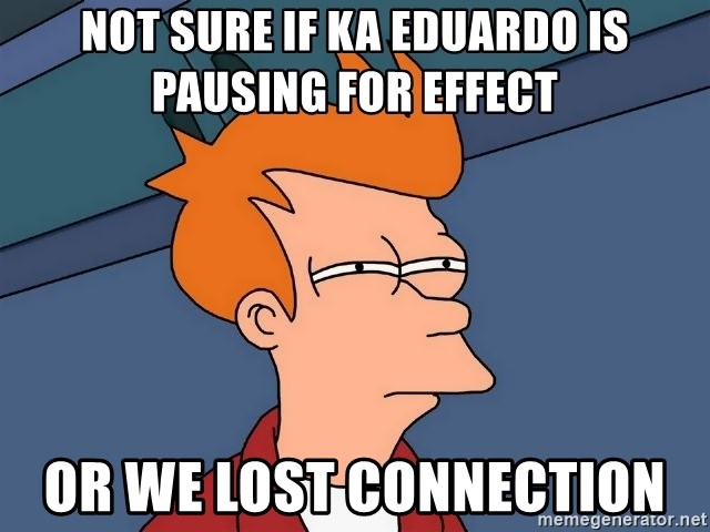 Futurama Fry - Not sure if Ka Eduardo is pausing for effect Or we lost connection