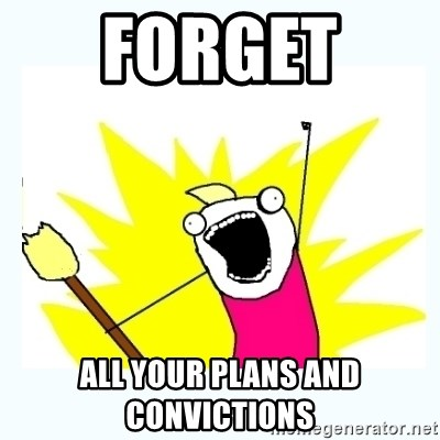 All the things - forget  all your plans and convictions