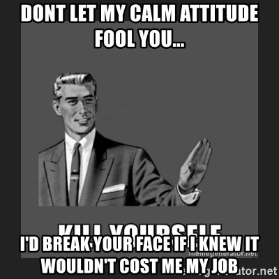 kill yourself guy - Dont let my calm attitude fool you... I'd break your face if i knew it wouldn't cost me my job