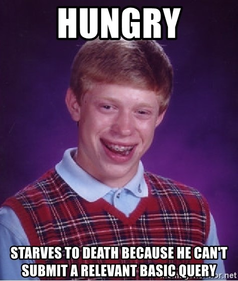 Bad Luck Brian - hungry starves to death because he can't submit a relevant basic query