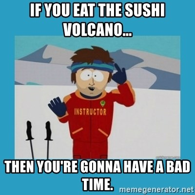 you're gonna have a bad time guy - If you eat the sushi volcano... Then you're gonna have a bad time.