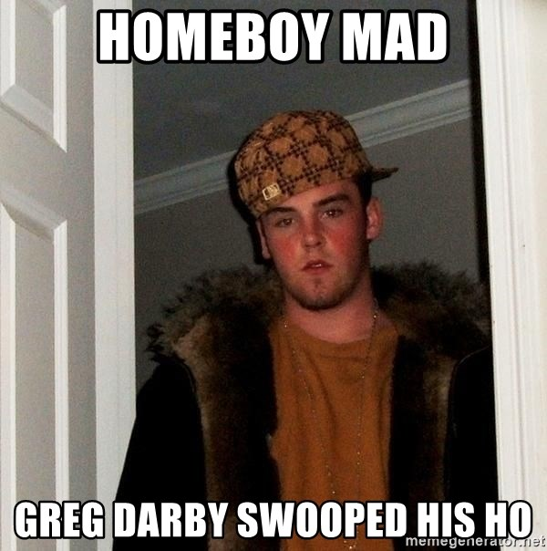 Scumbag Steve - homeboy mad Greg Darby swooped his ho