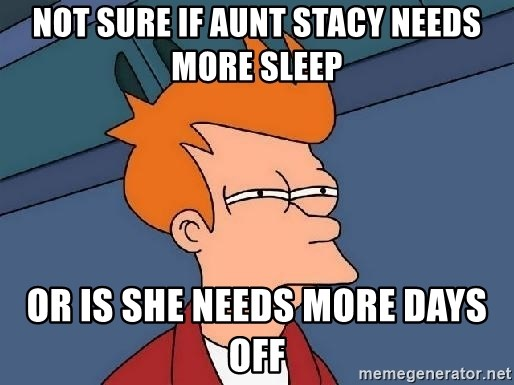 FRY FRY - Not Sure If Aunt Stacy Needs More Sleep Or Is She Needs More Days Off