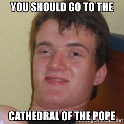 Stoner Stanley - you should go to the cathedral of the pope