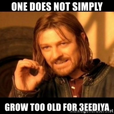 Does not simply walk into mordor Boromir  - one does not simply grow too old for 3eediya