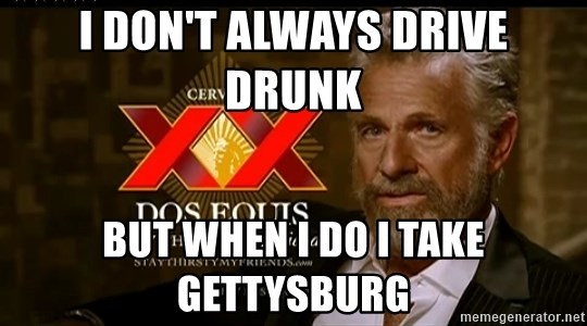 Dos Equis Man - I don't always drive drunk  But when I do i take Gettysburg