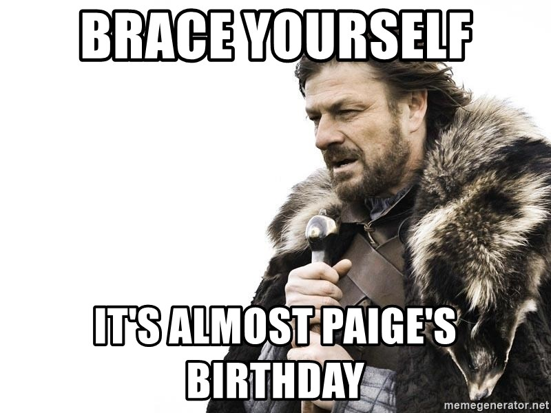Winter is Coming - Brace yourself It's almost paige's Birthday