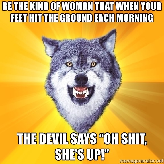 """Courage Wolf - Be the kind of woman that when your feet hit the ground each morning  the devil says """"OH SHIT, SHE'S UP!"""""""