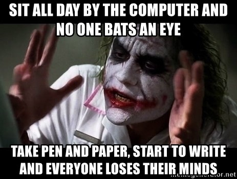 joker mind loss - Sit all day by the computer and no one bats an eye Take pen and paper, start to write and everyone loses their minds