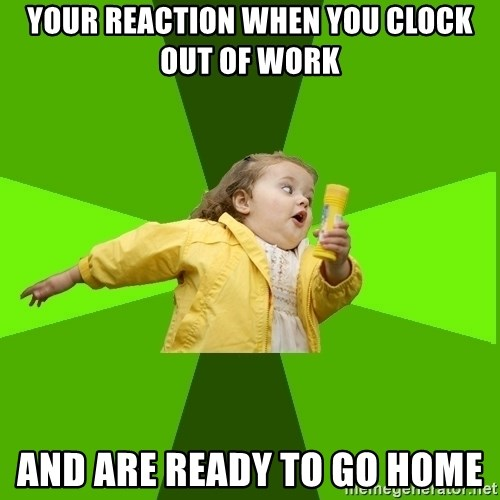 Chubby Bubbles Girl - your reaction when you clock out of work and are ready to go home