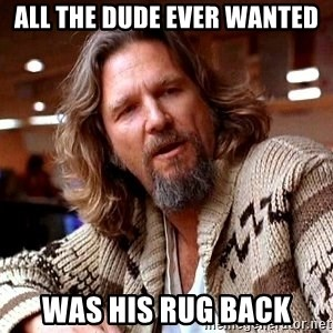 All The Dude Ever Wanted Was His Rug Back Lebowski Meme Generator