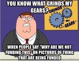"""Grinds My Gears Peter Griffin - you know what grinds my gears? when people say """"why are we not funding this"""" on picturrs of thing that are being funded"""