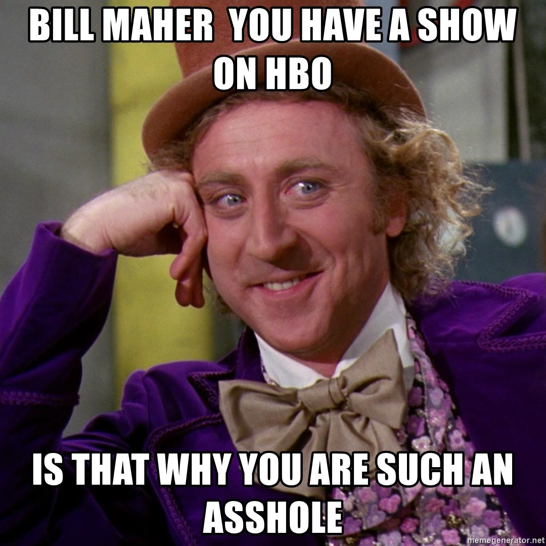 Willy Wonka - BILL MAHER  YOU HAVE A SHOW ON HBO IS THAT WHY YOU ARE SUCH AN ASSHOLE