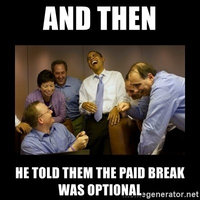 And then we told them... - and then he told them the paid break was optional