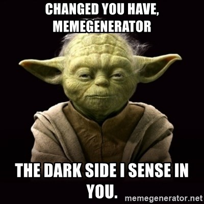 ProYodaAdvice - changed you have, memegenerator the dark side i sense in you.