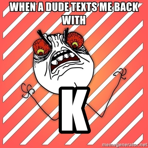 iHate - When a dude texts me back with K