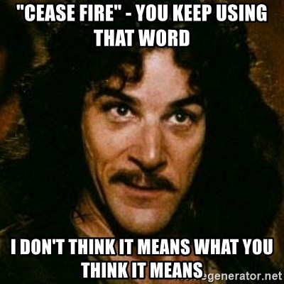 "You keep using that word, I don't think it means what you think it means - ""Cease Fire"" - you keep using that word I don't think it means what you think it means"