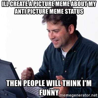 Net Noob - ill create a picture meme about my anti picture meme status then people will think I'm funny