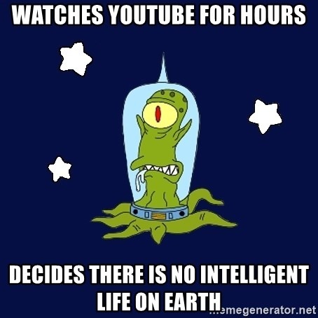 Stupid alien - watches youtube for hours decides there is no intelligent life on earth