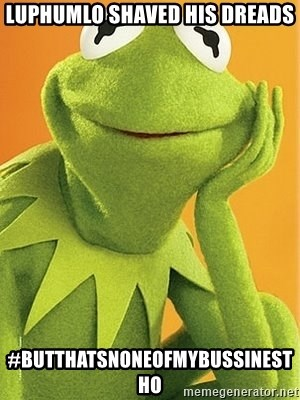 Kermit the frog - Luphumlo shaved his dreads #butthatsnoneofmybussinestho
