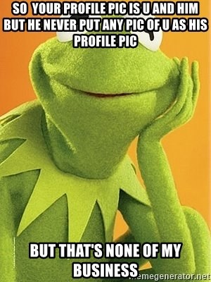 Kermit the frog - so  your profile pic is u and him but he never put any pic of u as his profile pic But that's none of my business